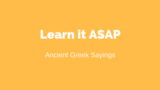 Ancient Greek Saying, Learn it As soon As possible